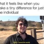 wholesome-memes cute text: What it feels like when you make a tiny difference for just one individual Idi it. I saved the world.  cute