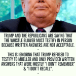 """political-memes political text: TRUMP AND THE REPUBLICANS ARE SAYING THAT THE WHISTLE BLOWER MUST TESTIFY IN PERSON BECAUSE WRITTEN ANSWERS ARE NOT ACCEPTABLE. THIS IS IGNORING THAT TRUMP REFUSED TO TESTIFY TO MUELLER AND ONLY PROVIDED WRITTEN ANSWERS THAT WERE MOSTLY """"I DON"""