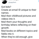 wholesome-memes black text: Femi Afolayan @ojayfemi Got kids? Create an email ID unique to their names. Mail their childhood pictures and videos into it. Mail them your thoughts and birthday letters reflecting on their growth. Mail books on different topics and fields into it. When they
