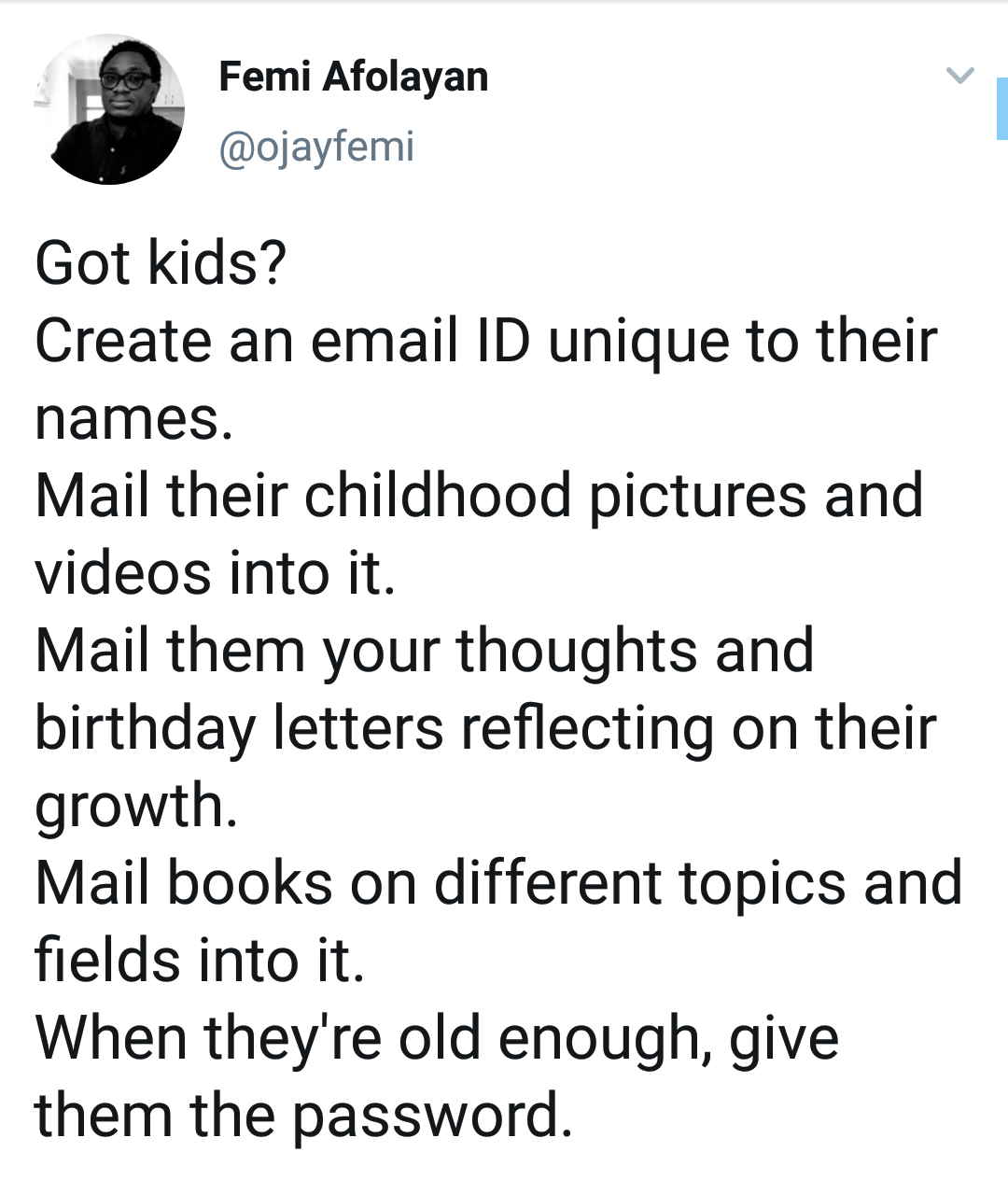black wholesome-memes black text: Femi Afolayan @ojayfemi Got kids? Create an email ID unique to their names. Mail their childhood pictures and videos into it. Mail them your thoughts and birthday letters reflecting on their growth. Mail books on different topics and fields into it. When they're old enough, give them the password.