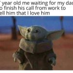 wholesome-memes cute text: 7 year old me waiting for my dad to finish his call from work to tell him that I love him  Wholesome Meme, Cute, Baby Yoda, Dad, Son, Love