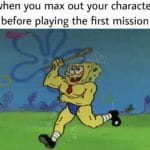 spongebob-memes spongebob text: when you max out your character before playing the first mission 01/748 e  spongebob