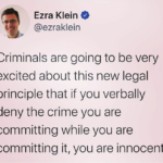 political-memes political text: Ezra Klein O @ezraklein Criminals are going to be very excited about this new legal principle that if you verbally deny the crime you are committing while you are committing it, you are innocent.  political