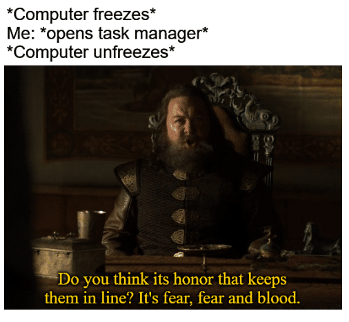 game-of-thrones-memes robert-baratheon text: *Computer freezes* Me: *opens task manager* *Computer unfreezes* Do you think its honor that keeps them in line? It's fear, fear and blood.