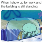 spongebob-memes spongebob text: When I show up for work and the building is still standing