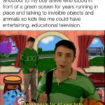 wholesome-memes cute text: Shoutout to my boy Steve who stood in front of a green screen for years running in place and talking to invisible objects and animals so kids like me could have entertaining, educational television. Thanks-again for all your help.  cute