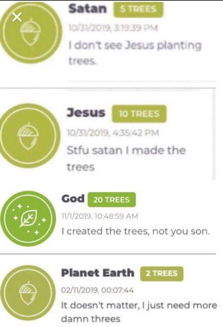 christian christian-memes christian text: S TREES I dont see Jesus plant ng Jesus to TREES Stfu satan I made the trees Cod 20 TREES 11/1/2019, AM I created the trees, not you son. Planet Earth 2 TREES 02/11/2019. It doesn't matter, I just need more damn threes