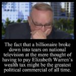 political-memes political text: The fact that a billionaire broke down into tears on national television at the mere thought of having to pay Elizabeth Warren