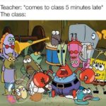 spongebob-memes spongebob text: Teacher: *comes to class 5 minutes late* The class: 00  spongebob