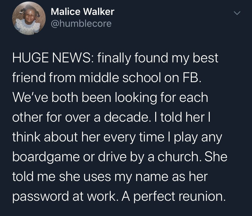 Tweet, Wholesome, Black Twitter wholesome-memes black text: Malice Walker @humblecore HUGE NEWS: finally found my best friend from middle school on FB. We've both been looking for each other for over a decade. I told her I think about her every time I play any boardgame or drive by a church. She told me she uses my name as her password at work. A perfect reunion.