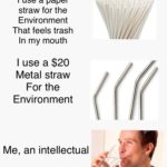 other-memes dank text: I use a paper straw for the Environment That feels trash In my mouth I use a $20 Metal straw For the Environment Me, an intellectual  dank
