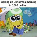 spongebob-memes spongebob text: Waking up Christmas morning in 2005 be like :  spongebob