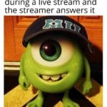dank-memes cute text: When you ask a question during a live stream and the streamer answers it  Dank Meme, Livestream, Twitch, Monsters Inc, Mike Wazowski wearing a hat