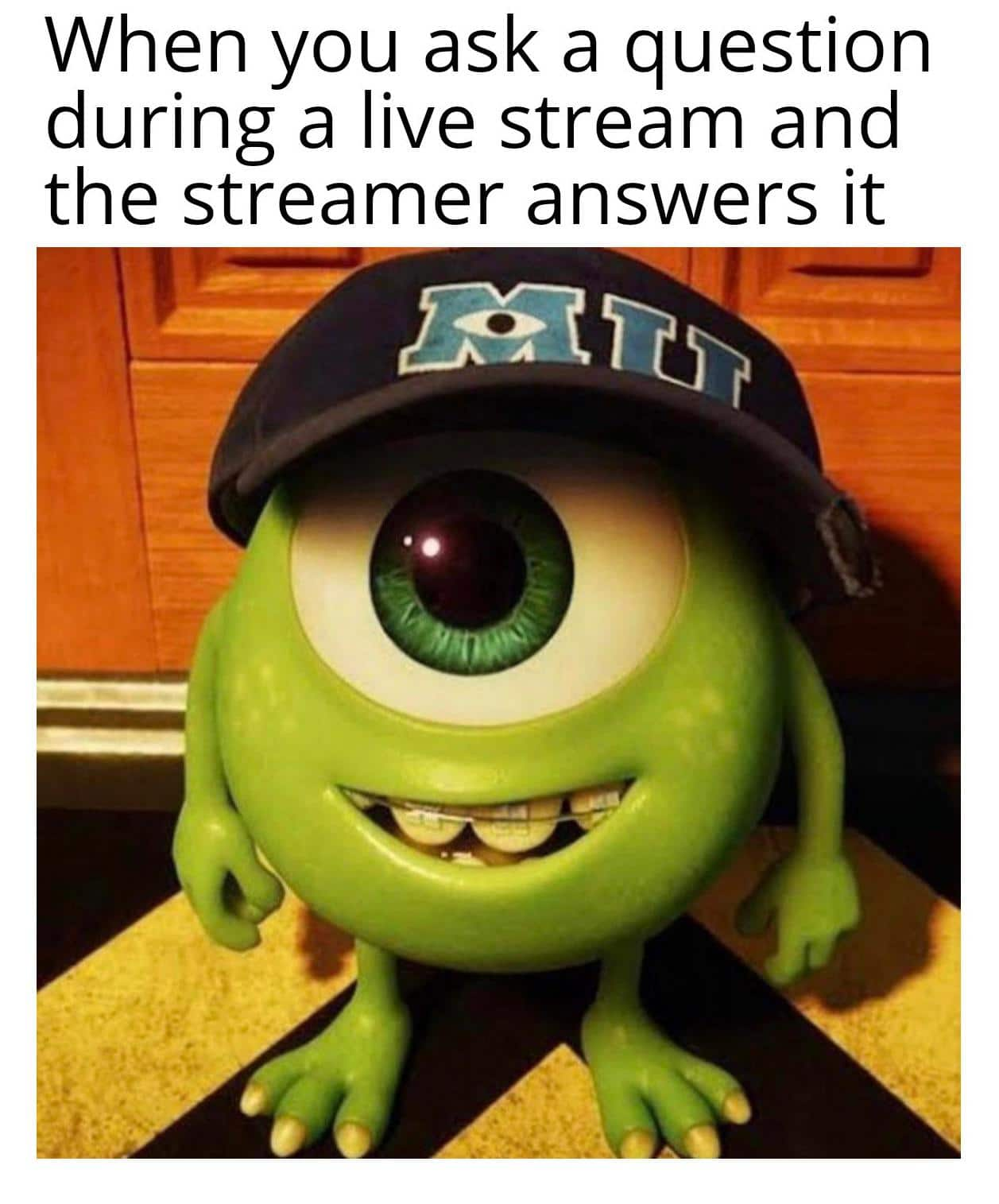 Dank Meme, Livestream, Twitch, Monsters Inc, Mike Wazowski wearing a hat dank-memes cute text: When you ask a question during a live stream and the streamer answers it