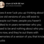 depression-memes depression text: cham @ fe3h BE run @CHIMCHAMS95 does it ever fuck you up thinking about how old versions of you still exist to people out there. people you haven