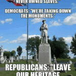 "political-memes political text: WERE THE SLAVE OWNERS. REPUBLICANS NEVER OWNED SLAVES."" DEMOCRATS: TAKING DOWN THE MONUMENTS."" REPUBLICANS:ILEAVE OUR HERITAGE ALONE!!!""  political"