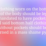 memes misc text: All clothing worn on the bottom half of the body should be legally mandated to have pockets. All said bottom half clothing without pockets should be burned in a mass shame pyre,  misc