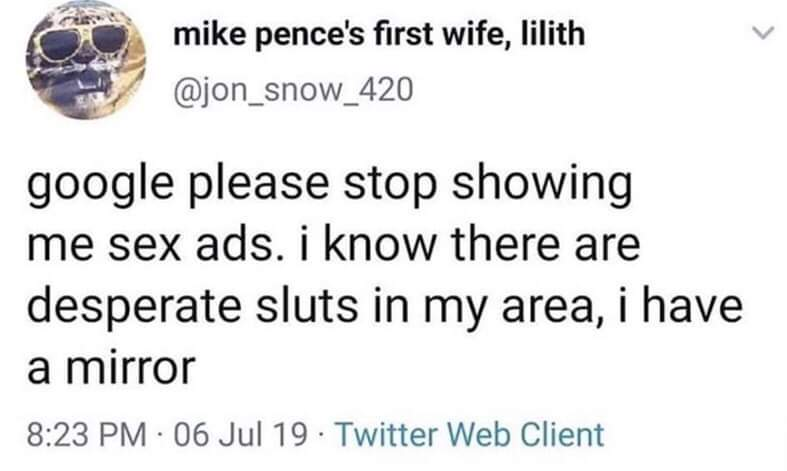 depression-memes depression text: mike pence's first wife, lilith @jon_snow_420 google please stop showing me sex ads. i know there are desperate sluts in my area, i have a mirror 8:23 PM • 06 Jul 19 • Twitter Web Client