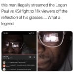 dank-memes cute text: this man illegally streamed the Logan Paul vs KSI fight to 11k viewers off the reflection of his glasses.... What a legend  Dank Meme