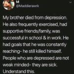 depression-memes depression text: @Maddierawrk My brother died from depression. He also frequently exercised, had supportive friends/family, was successful in school & in work. He had goals that he was constantly reaching- he still killed himself. People who are depressed are not weak minded- they are sick. Understand this.  depression