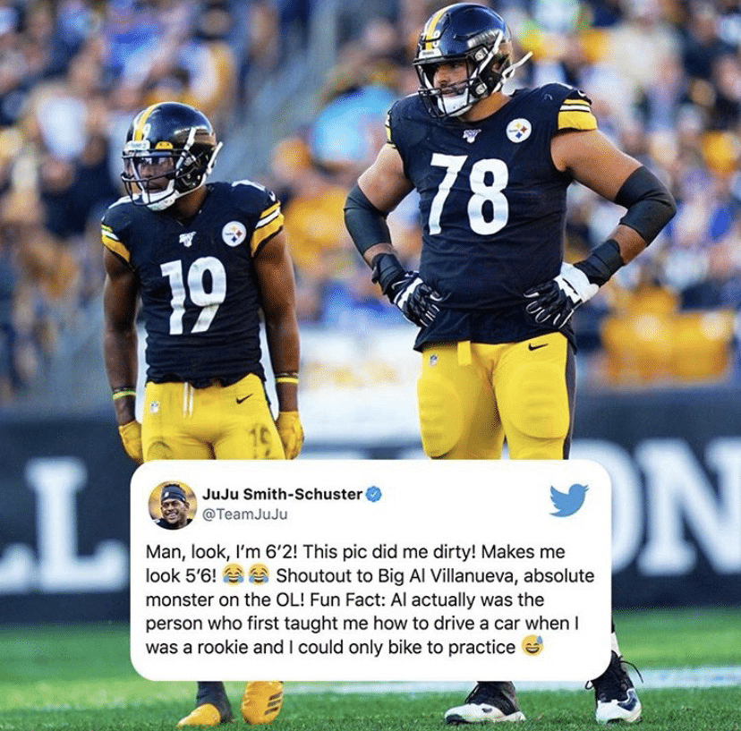 wholesome-memes black text: 00/8 JuJu Smith-Schuster O @TeamJuJu Man, look, I'm 6'2! This pic did me dirty! Makes me look 5'6! e e Shoutout to Big Al Villanueva, absolute monster on the OL! Fun Fact: Al actually was the person who first taught me how to drive a car when I was a rookie and I could only bike to practice