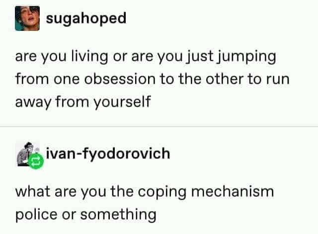 Depression, Tweet, Mental Health, Coping Mechanism depression-memes depression text: SUgahoped are you living or are you justjumping from one obsession to the other to run away from yourself ivan-fyodorovich what are you the coping mechanism police or something