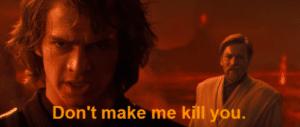Anakin 'Dont make me kill you' Killing meme template