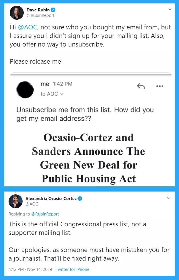 political political-memes political text: Dave Rubin @RubinReport Hi @AOC, not sure who you bought my email from, but I assure you I didn't sign up for your mailing list. Also, you offer no way to unsubscribe. Please release me! me 1:42 PM to AOC v Unsubscribe me from this list. How did you get my email address?? Ocasio-Cortez and Sanders Announce The Green New Deal for Public Housing Act Alexandria Ocasio-Cortez @AOC Replying to @RubinReport This is the official Congressional press list, not a supporter mailing list. Our apologies, as someone must have mistaken you for a journalist. That'll be fixed right away. 4:12 PM • Nov 14, 2019 • Twitter for iPhone