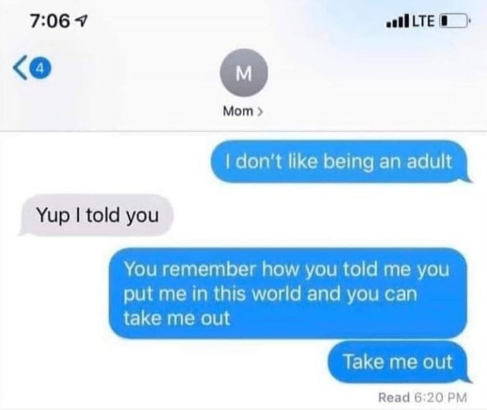 depression-memes depression text: 7:06 q Yup I told you ..11 LTE Mom I don't like being an adult You remember how you told me you put me in this world and you can take me out Take me out Read 6:20 PM