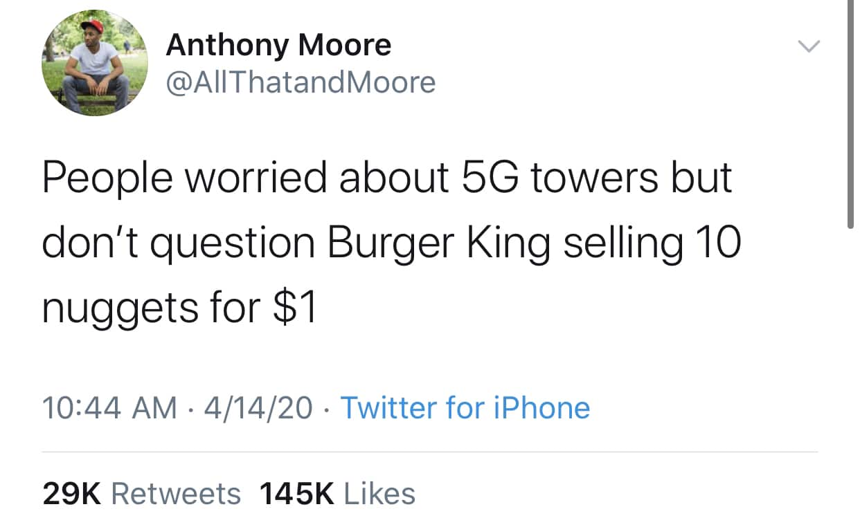 Tweet, 5G, Conspiracy, Burger King, Chicken Nugget, Food black-twitter-memes tweets text: Anthony Moore @AllThatandMoore People worried about 5G towers but don't question Burger King selling 10 nuggets for $1 10:44 AM • 4/14/20 • Twitter for iPhone 145K Likes 29K Retweets