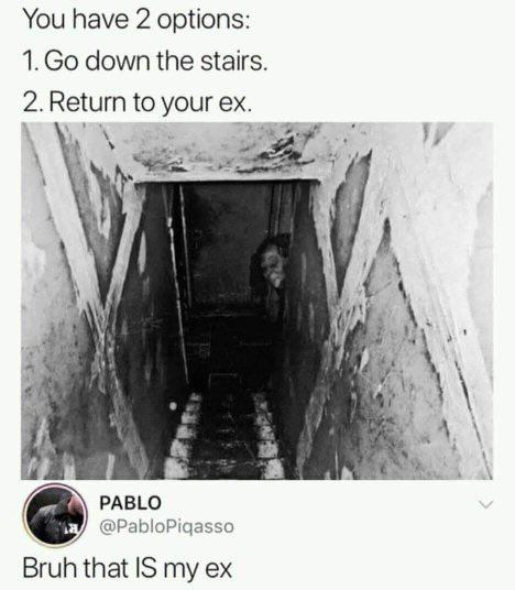 Hold up, America Dank Memes Hold up, America text: You have 2 options: 1. Go down the stairs. 2. Return to your ex. PABLO @PabloPiqasso Bruh that IS my ex