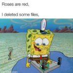 Spongebob Memes Spongebob, True text: Roses are red, I deleted some files, nadewith ematic  Spongebob, True