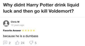 cringe memes Cringe, Voldemort, Harry Potter, Harry, Harry, Hagrid text: Why didnt Harry Potter drink liquid luck and then go kill Voldemort? Chris M 10 years ago Favorite Answer because he is a dumbass B 2 0 24 Q 5