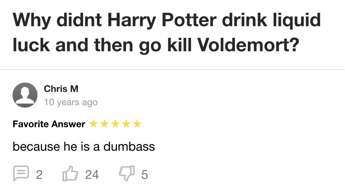 Cringe, Voldemort, Harry Potter, Harry, Harry, Hagrid cringe memes Cringe, Voldemort, Harry Potter, Harry, Harry, Hagrid text: Why didnt Harry Potter drink liquid luck and then go kill Voldemort? Chris M 10 years ago Favorite Answer because he is a dumbass B 2 0 24 Q 5