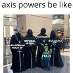 History Memes History, Bulgaria, Romania, Germany, Hungary, Axis text: axis powers be like .ucxs IMPERIAL JAPÄN THIRD GERMAN REICH-e HUNGARY BULGARIA ITALY