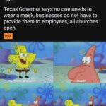 Spongebob Memes Spongebob, Texas, Texan, Abbott, SpongeBob, Spanish text: r/Coronavirus Posted by u/mademeunlurk • 2h Texas Governor says no one needs to wear a mask, businesses do not have to provide them to employees, all churches open. USA  Spongebob, Texas, Texan, Abbott, SpongeBob, Spanish