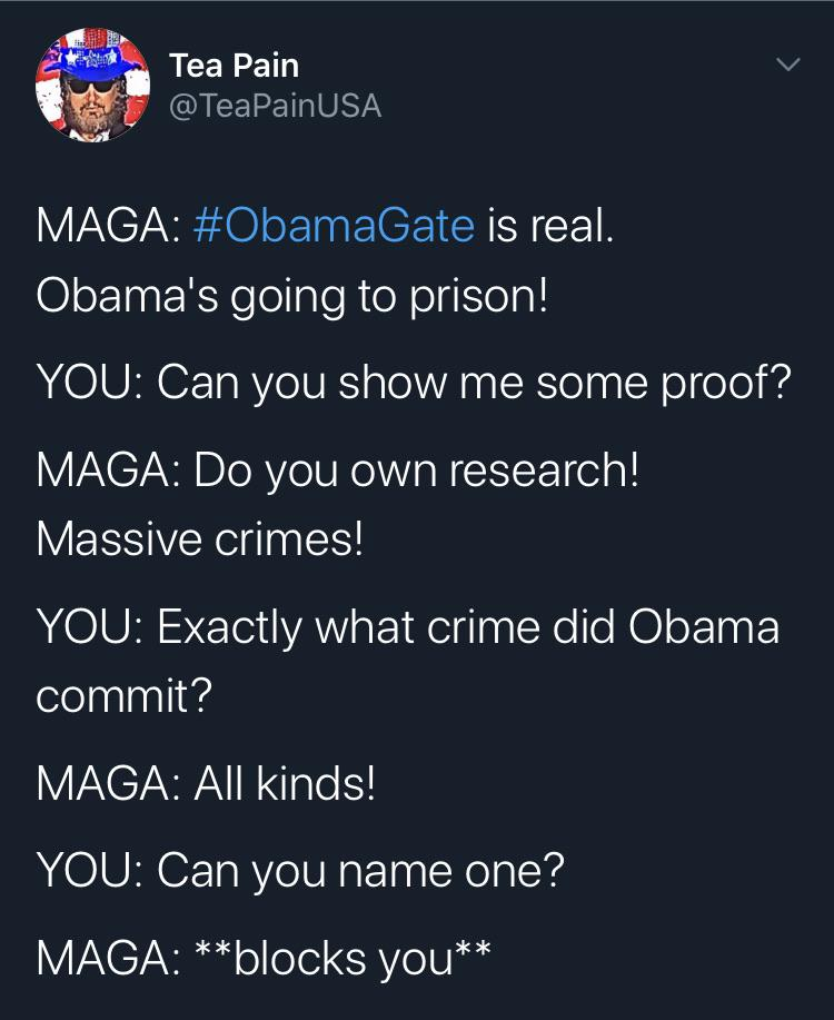 Political, Obama, Trump, FBI, FISA, Bush Political Memes Political, Obama, Trump, FBI, FISA, Bush text: Tea Pain @TeaPainUSA #0bamaGate is real. Obama's going to prison! YOU: Can you show me some proof? MAGA: Do you own research! Massive crimes! YOU: Exactly what crime did Obama commit? MAGA: All kinds! YOU: Can you name one? MAGA: * *blocks you* *