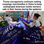 Political Memes Political, China, Trump, America, USA, Ivanka text: Trump courageously continues making campaign merchandise in China to keep unemployed American textile workers safe in their homes during the epidemic \DEARY EAR! bizarropost  Political, China, Trump, America, USA, Ivanka