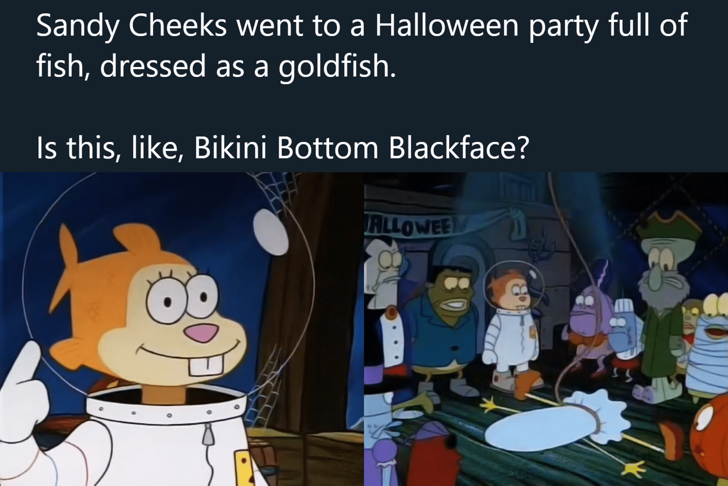 Spongebob, Sandy, Bikini Bottom, Squidward, Spongebob, Patrick Spongebob Memes Spongebob, Sandy, Bikini Bottom, Squidward, Spongebob, Patrick text: Sandy Cheeks went to a Halloween party full of fish, dressed as a goldfish. Is this, like, Bikini Bottom Blackface?