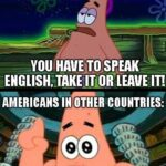 Spongebob Memes Spongebob, English, Americans, American, German, French text: AMERICANS WHEN FOREIGNERS ARE IN THE USA: YOU HAVE TO SPEAK ENGLISH, LEAVE IT! AMERICANS IN OTHER COUNTRIES: co DOES ANYBODY SPEAK ENGLISH