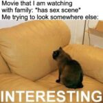 other memes Funny, TV, True, Mom, Dad text: Movie that I am watching with family: *has sex scene* Me trying to look somewhere else: INTERESTING  Funny, TV, True, Mom, Dad