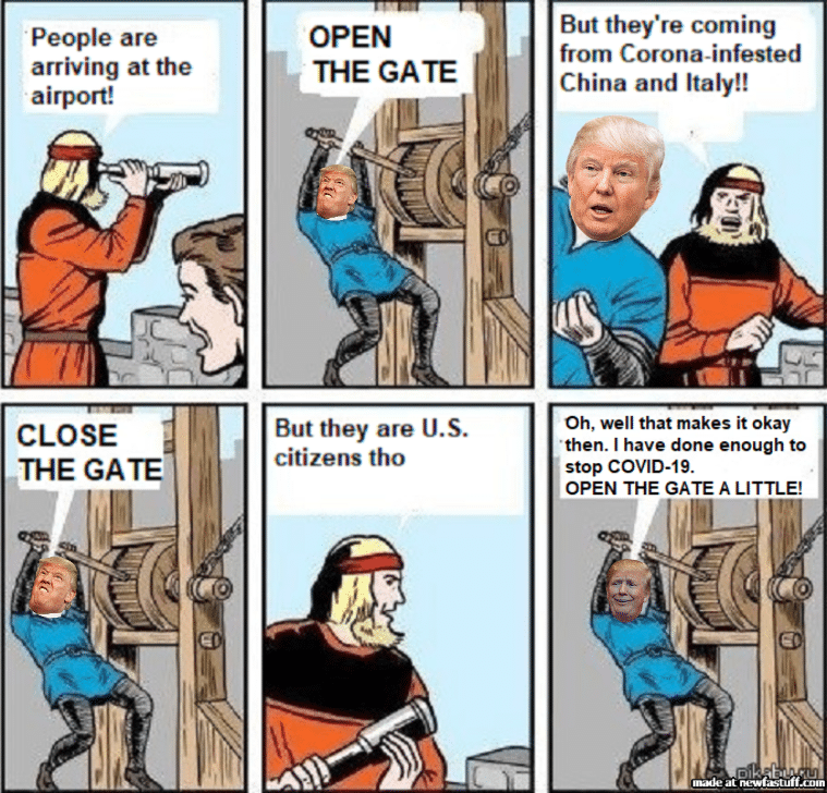 Trump, Coronavirus, COVID, COVID-19, Open The Gate Political memes Trump, Coronavirus, COVID, COVID-19, Open The Gate text: People are arriving at the airport! CLOSE THE GATE OPEN THE GATE But they are U.S. citizens tho But they're coming from Corona-infested China and Italy!! Oh, well that makes it okay then. I have done enough to stop COVID-19. OPEN THE GATE A LITTLE! at newfastuff.én•n