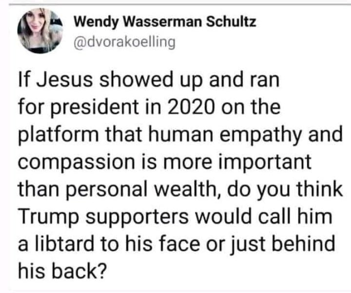 Political, Jesus, Trump, Christ, Jewish, Christians Political Memes Political, Jesus, Trump, Christ, Jewish, Christians text: Wendy Wasserman Schultz @dvorakoelling If Jesus showed up and ran for president in 2020 on the platform that human empathy and compassion is more important than personal wealth, do you think Trump supporters would call him a libtard to his face or just behind his back?