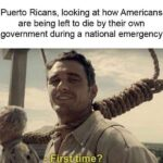 Political Memes Political, Puerto Rico, Americans, American, Ricans, Canadian text: Puerto Ricans, looking at how Americans are being left to die by their own government during a national emergency - First me?  Political, Puerto Rico, Americans, American, Ricans, Canadian