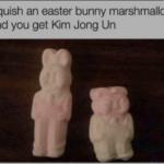 other memes Dank, Kim text: Squish an easter bunny marshmallow and you get Kim Jong Un  Dank, Kim