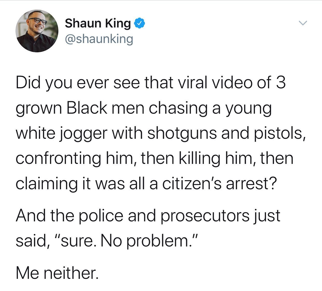 Political, Arbery, DA, McMichael, Second Amendment, GOP Political Memes Political, Arbery, DA, McMichael, Second Amendment, GOP text: Shaun King @shaunking Did you ever see that viral video of 3 grown Black men chasing a young white jogger with shotguns and pistols, confronting him, then killing him, then claiming it was all a citizen's arrest? And the police and prosecutors just said,