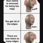 other memes Funny, Kalm, Panika, Hydra text: Your meme is removed for being too edgy You get rid of the edges There are now twice as many edges Panik Kalm paniW  Funny, Kalm, Panika, Hydra