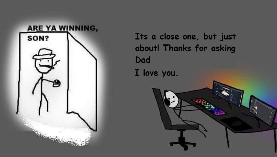 Wholesome memes, Dad, Son, PC, RGB, WoW Wholesome Memes Wholesome memes, Dad, Son, PC, RGB, WoW text: ARE YA WINNING, SON? Its a close one, but just about! Thanks for asking Dad I love you.