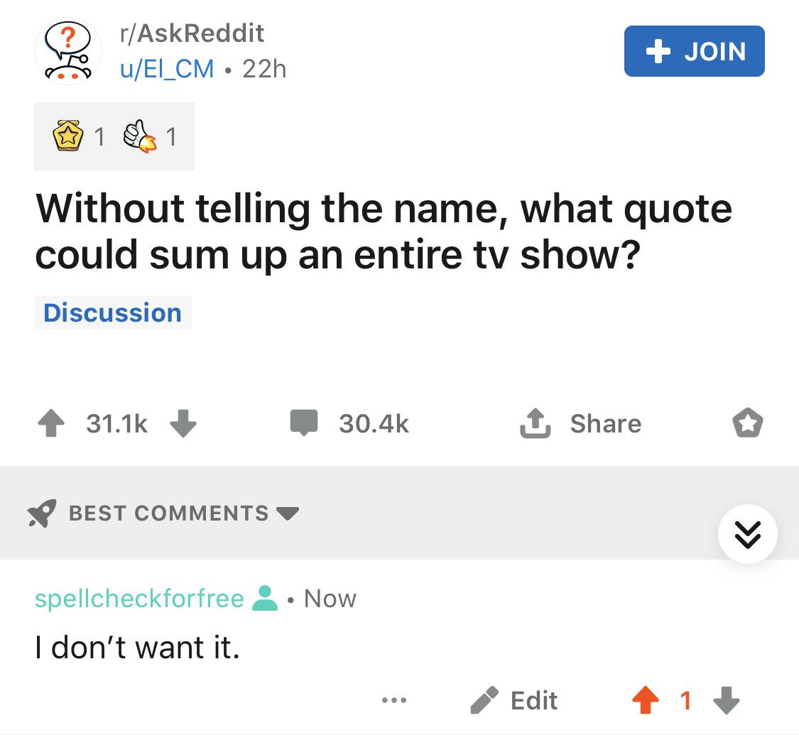 Game of thrones, GoT, Bran, Dany, ZERO, Spongebob Game of thrones memes Game of thrones, GoT, Bran, Dany, ZERO, Spongebob text: r/AskReddit u/EI_CM • 22h Without telling the name, what quote could sum up an entire tv show? Discussion 31.1k e 30.4k Share o BEST COMMENTS spellcheckforfree A • Now I don't want it.