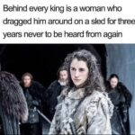 Game of thrones memes Game of thrones, Meera, Bran, Jon, Howland Reed, Jon Snow text: Behind every king is a woman who dragged him around on a sled for three years never to be heard from again
